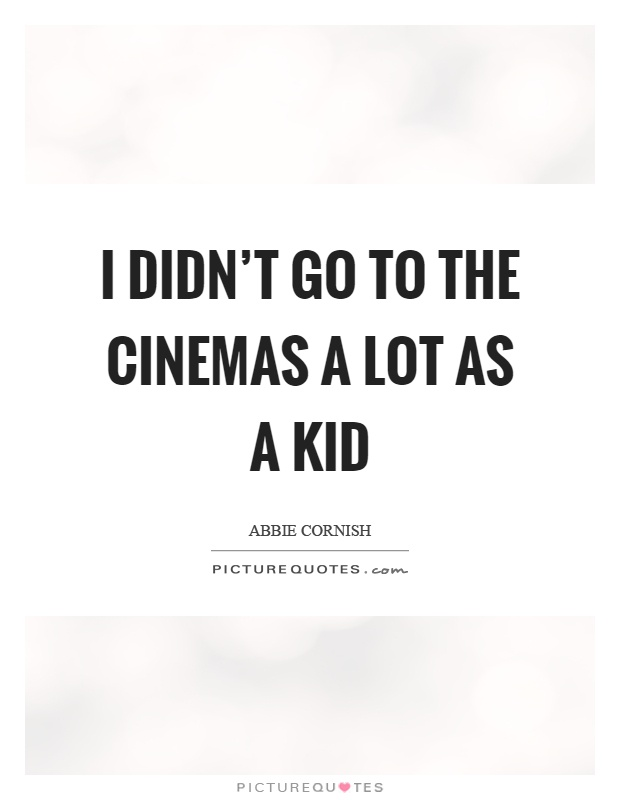 I didn't go to the cinemas a lot as a kid Picture Quote #1