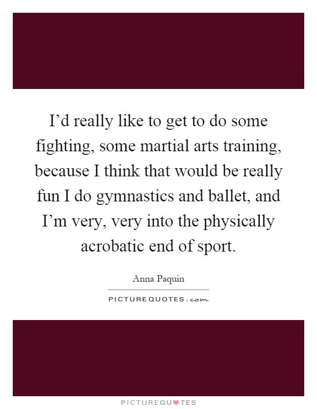 I'd really like to get to do some fighting, some martial arts training, because I think that would be really fun I do gymnastics and ballet, and I'm very, very into the physically acrobatic end of sport Picture Quote #1