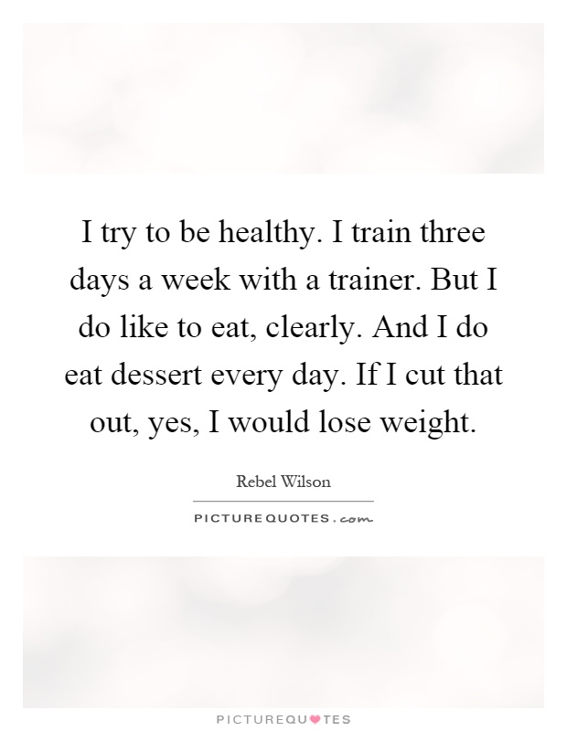 I try to be healthy. I train three days a week with a trainer. But I do like to eat, clearly. And I do eat dessert every day. If I cut that out, yes, I would lose weight Picture Quote #1