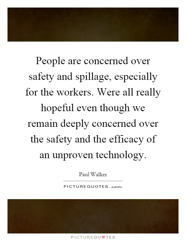 People are concerned over safety and spillage, especially for the workers. Were all really hopeful even though we remain deeply concerned over the safety and the efficacy of an unproven technology Picture Quote #1