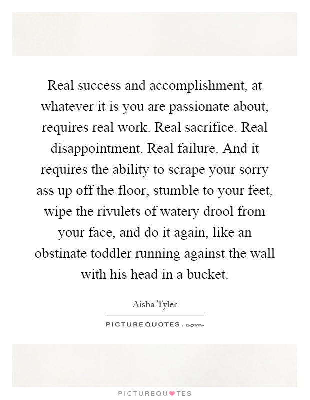 Real success and accomplishment, at whatever it is you are passionate about, requires real work. Real sacrifice. Real disappointment. Real failure. And it requires the ability to scrape your sorry ass up off the floor, stumble to your feet, wipe the rivulets of watery drool from your face, and do it again, like an obstinate toddler running against the wall with his head in a bucket Picture Quote #1