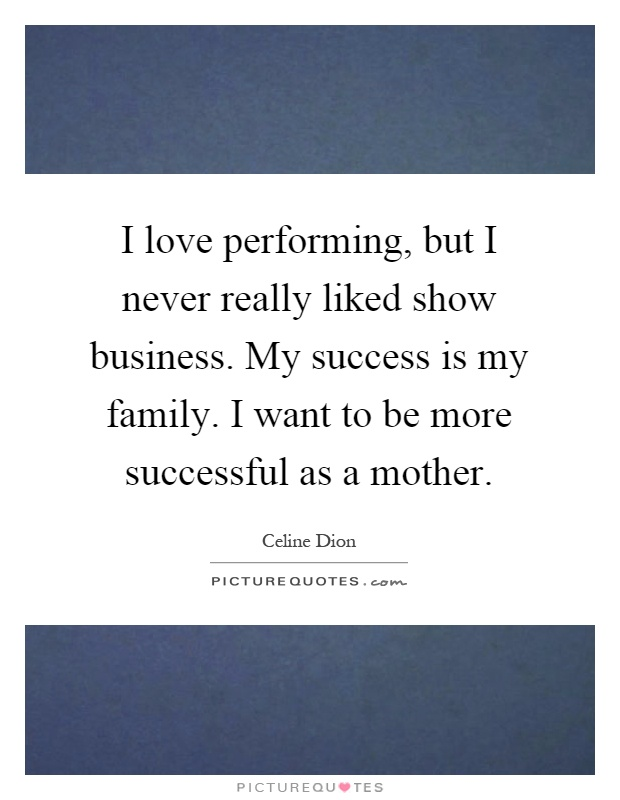 I love performing, but I never really liked show business. My success is my family. I want to be more successful as a mother Picture Quote #1