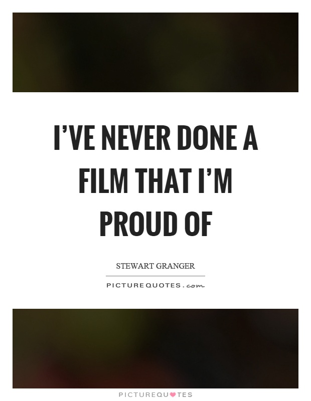 I've never done a film that I'm proud of Picture Quote #1