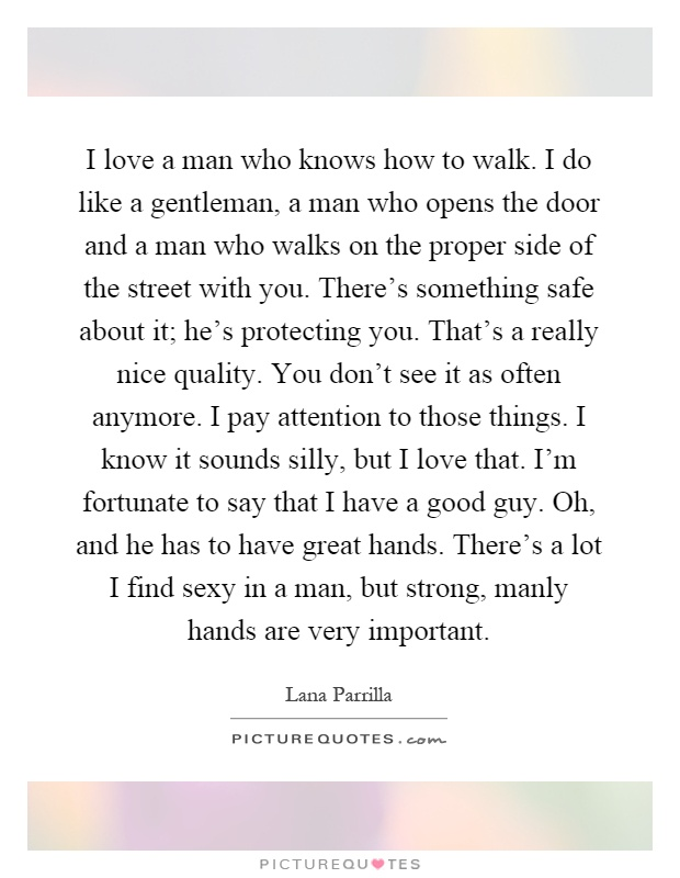 I love a man who knows how to walk. I do like a gentleman, a man who opens the door and a man who walks on the proper side of the street with you. There's something safe about it; he's protecting you. That's a really nice quality. You don't see it as often anymore. I pay attention to those things. I know it sounds silly, but I love that. I'm fortunate to say that I have a good guy. Oh, and he has to have great hands. There's a lot I find sexy in a man, but strong, manly hands are very important Picture Quote #1