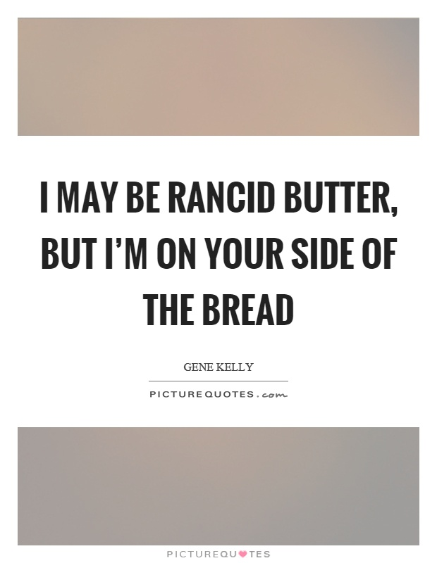 I may be rancid butter, but I'm on your side of the bread Picture Quote #1