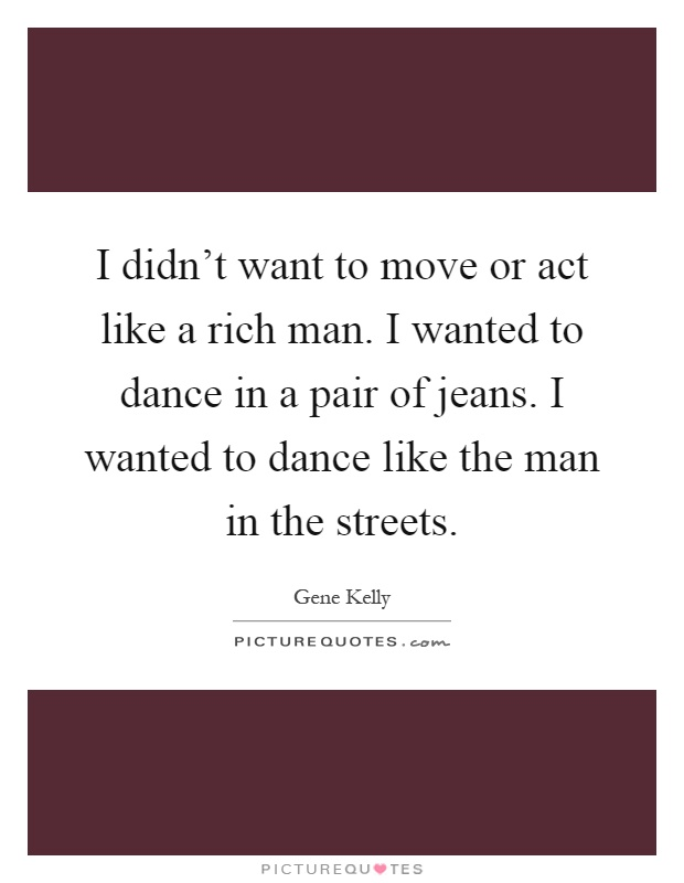 I didn't want to move or act like a rich man. I wanted to dance in a pair of jeans. I wanted to dance like the man in the streets Picture Quote #1