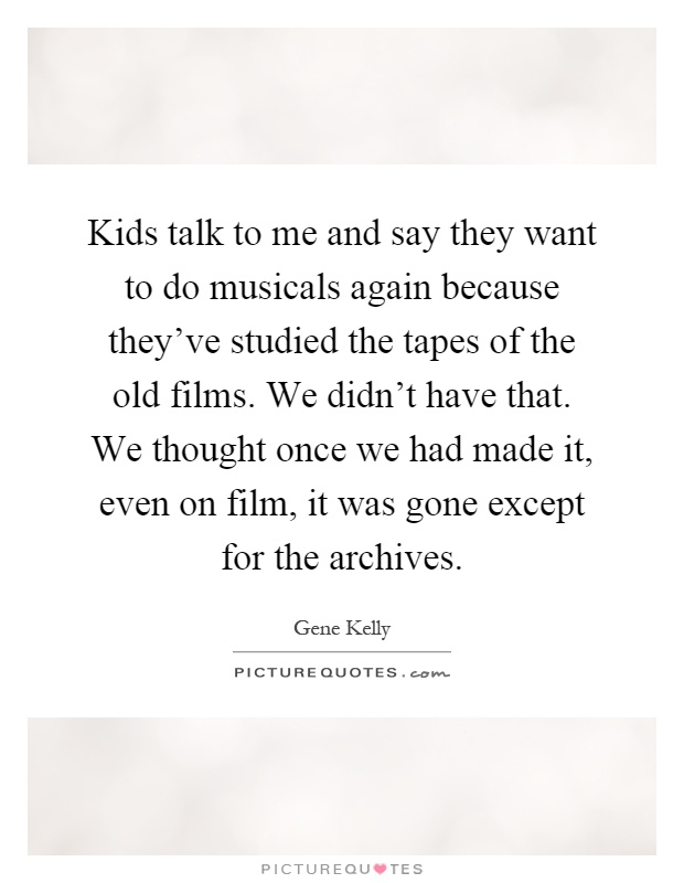 Kids talk to me and say they want to do musicals again because they've studied the tapes of the old films. We didn't have that. We thought once we had made it, even on film, it was gone except for the archives Picture Quote #1