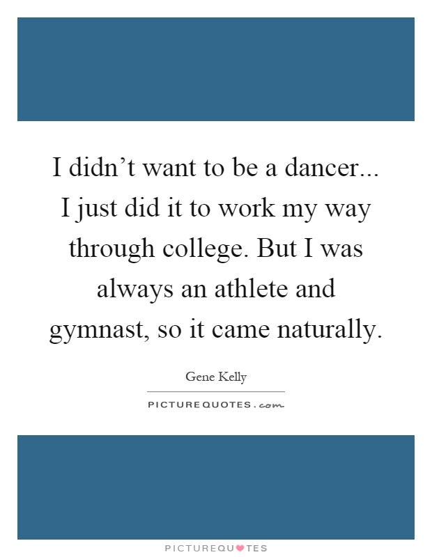 I didn't want to be a dancer... I just did it to work my way through college. But I was always an athlete and gymnast, so it came naturally Picture Quote #1