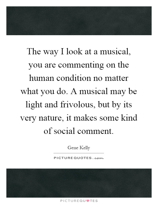 The way I look at a musical, you are commenting on the human condition no matter what you do. A musical may be light and frivolous, but by its very nature, it makes some kind of social comment Picture Quote #1