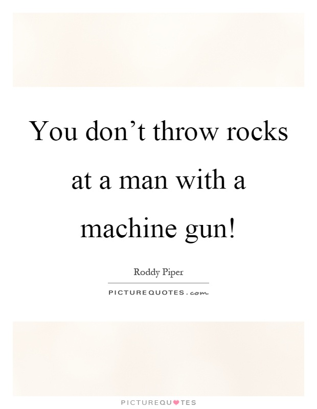You don't throw rocks at a man with a machine gun! Picture Quote #1
