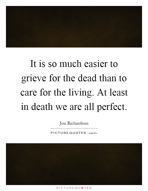 It is so much easier to grieve for the dead than to care for the living. At least in death we are all perfect Picture Quote #1