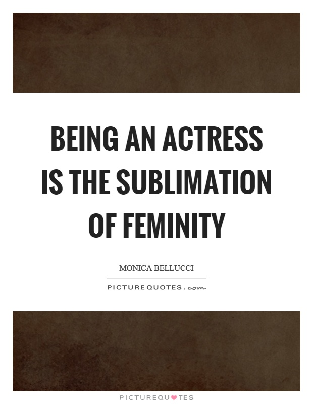 Being an actress is the sublimation of feminity Picture Quote #1