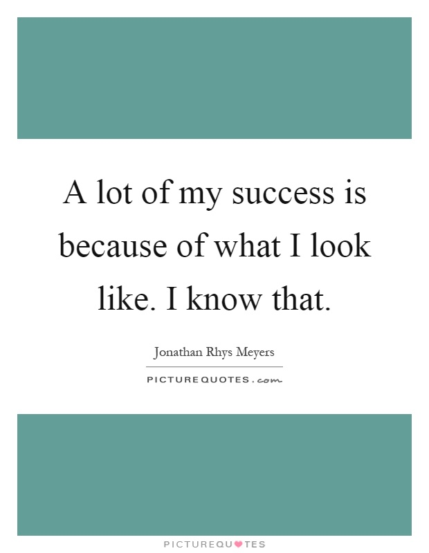 A lot of my success is because of what I look like. I know that Picture Quote #1