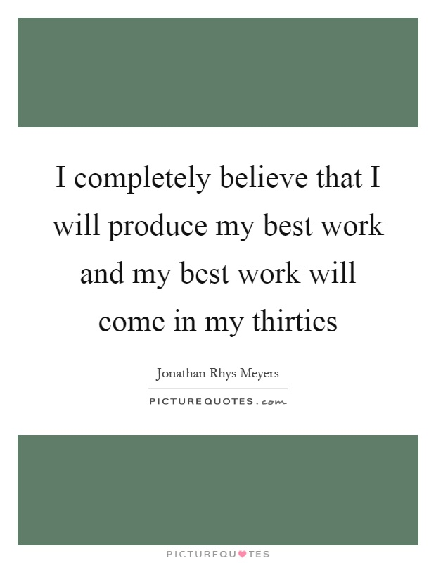 I completely believe that I will produce my best work and my best work will come in my thirties Picture Quote #1