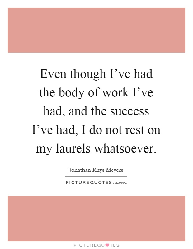 Even though I've had the body of work I've had, and the success I've had, I do not rest on my laurels whatsoever Picture Quote #1