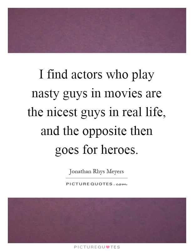 I find actors who play nasty guys in movies are the nicest guys in real life, and the opposite then goes for heroes Picture Quote #1