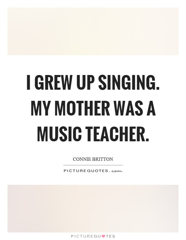 I grew up singing. My mother was a music teacher Picture Quote #1