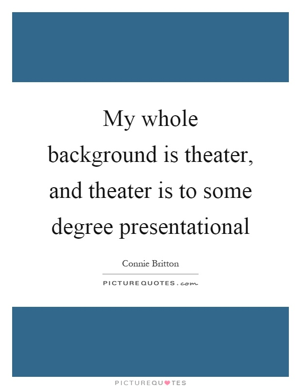My whole background is theater, and theater is to some degree presentational Picture Quote #1