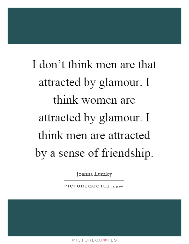 I don't think men are that attracted by glamour. I think women are attracted by glamour. I think men are attracted by a sense of friendship Picture Quote #1