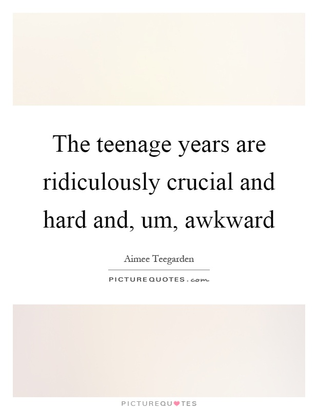 The Teenage Years Are Ridiculously Crucial And Hard And, Um, Awkward  Picture Quote #