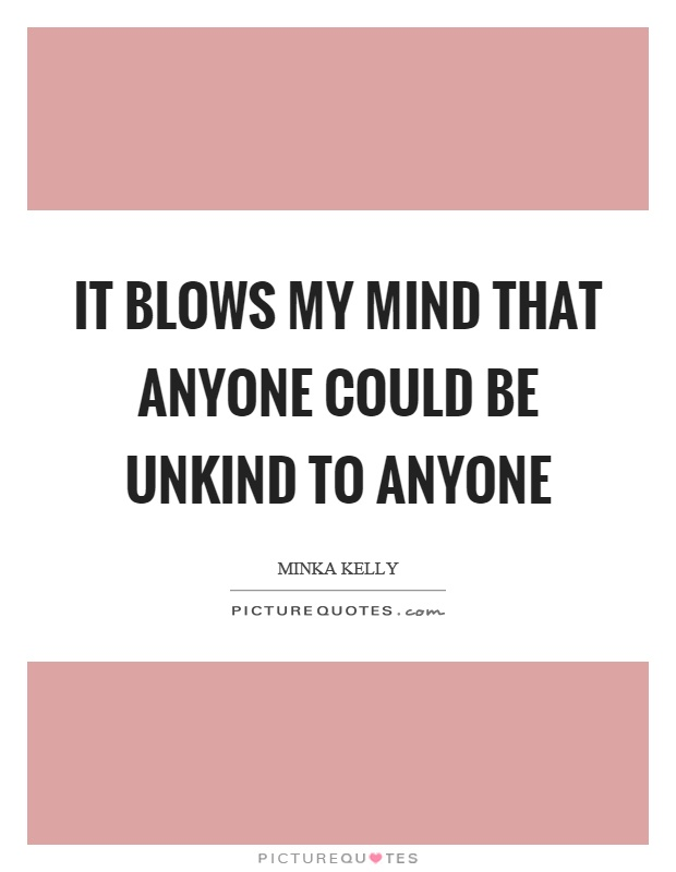 It blows my mind that anyone could be unkind to anyone Picture Quote #1
