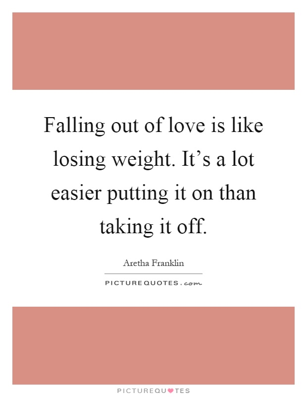Falling out of love is like losing weight. It's a lot easier putting it on than taking it off Picture Quote #1