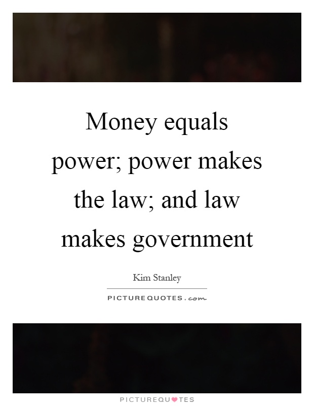 Money equals power; power makes the law; and law makes government Picture Quote #1