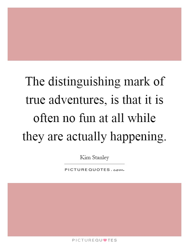 The distinguishing mark of true adventures, is that it is often no fun at all while they are actually happening Picture Quote #1