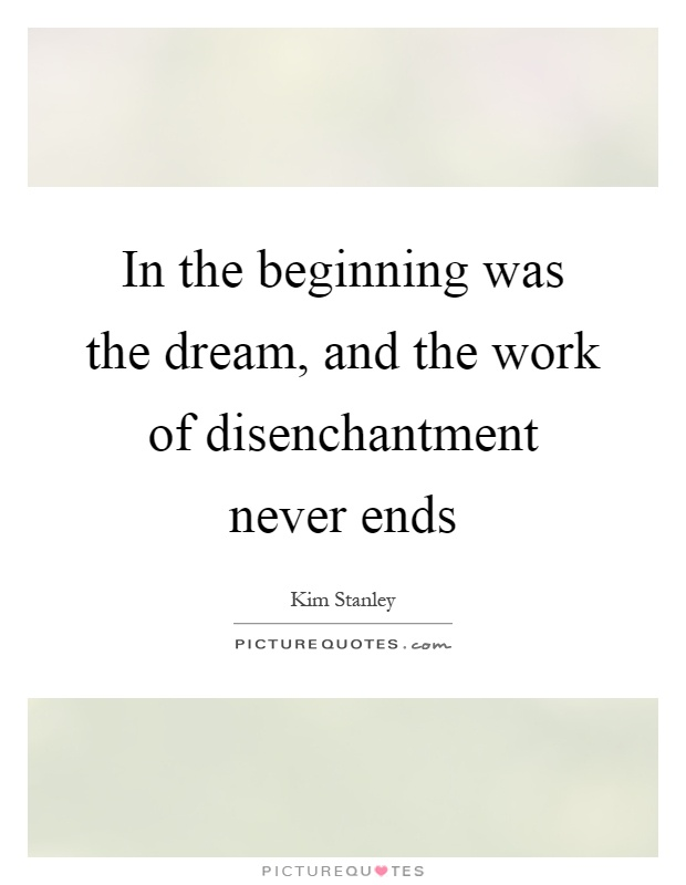 In the beginning was the dream, and the work of disenchantment never ends Picture Quote #1