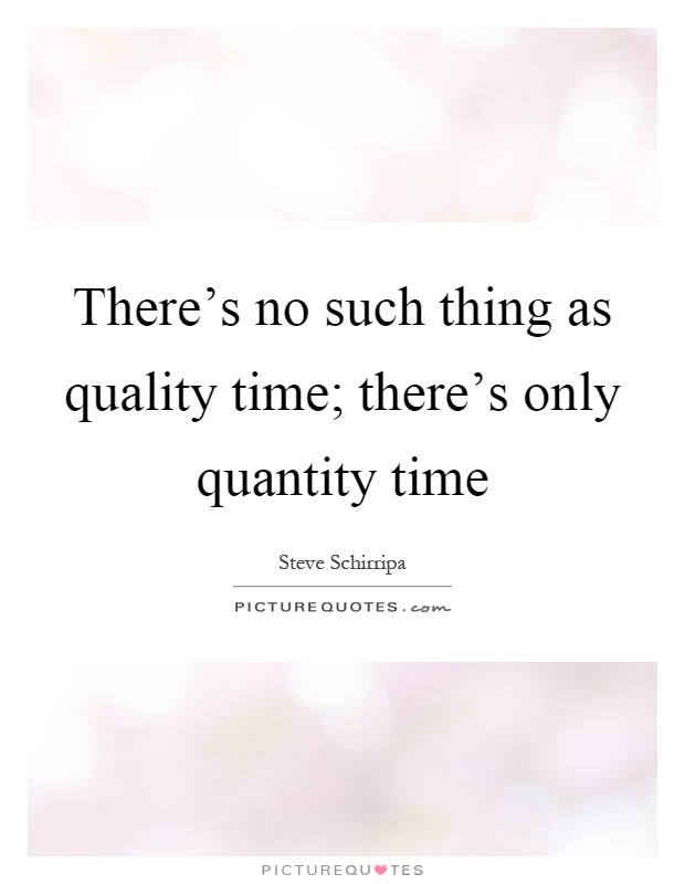 There's no such thing as quality time; there's only quantity time Picture Quote #1