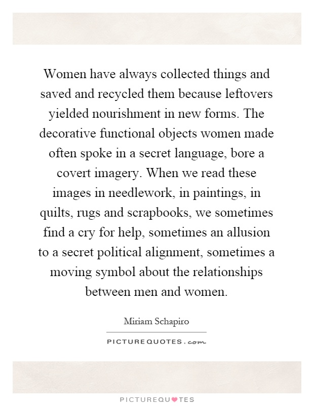 Women have always collected things and saved and recycled them because leftovers yielded nourishment in new forms. The decorative functional objects women made often spoke in a secret language, bore a covert imagery. When we read these images in needlework, in paintings, in quilts, rugs and scrapbooks, we sometimes find a cry for help, sometimes an allusion to a secret political alignment, sometimes a moving symbol about the relationships between men and women Picture Quote #1