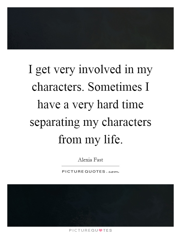 I get very involved in my characters. Sometimes I have a very hard time separating my characters from my life Picture Quote #1