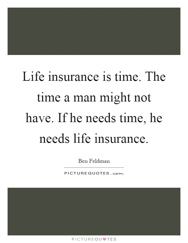 Life insurance is time. The time a man might not have. If he needs time, he needs life insurance Picture Quote #1