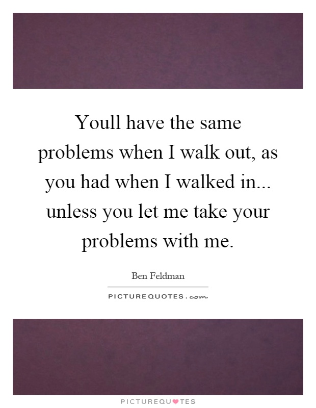 Youll have the same problems when I walk out, as you had when I walked in... unless you let me take your problems with me Picture Quote #1