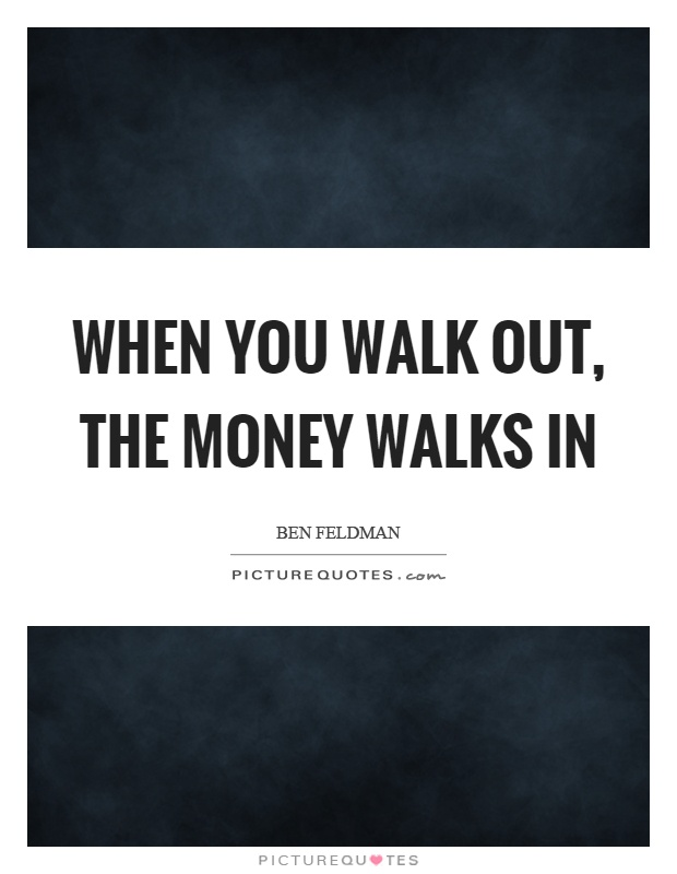 When you walk out, the money walks in Picture Quote #1