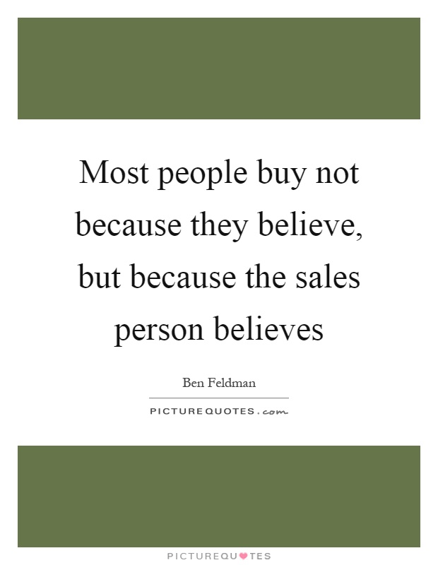 Most people buy not because they believe, but because the sales ...
