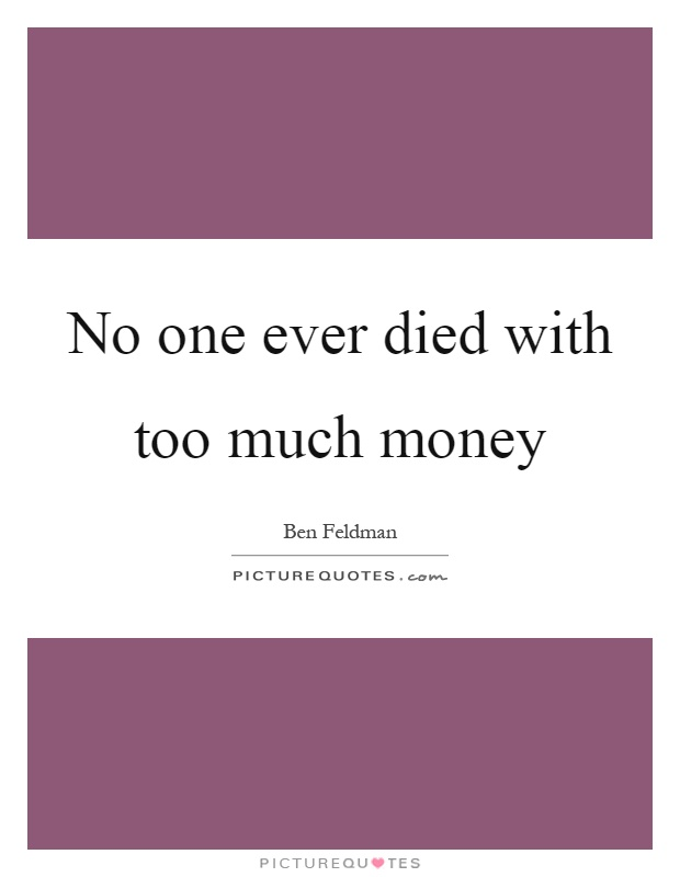 No one ever died with too much money Picture Quote #1