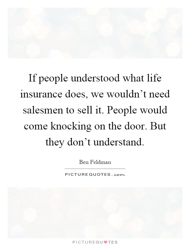 Charming If People Understood What Life Insurance Does, We Wouldnu0027t Need Salesmen To  Sell It. People Would Come Knocking On The Door. But They Donu0027t Understand