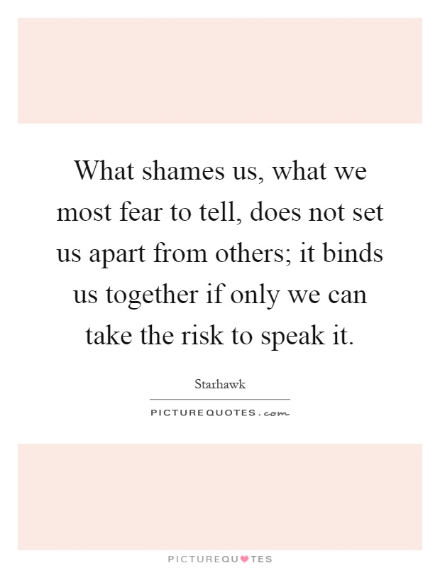 What shames us, what we most fear to tell, does not set us apart from others; it binds us together if only we can take the risk to speak it Picture Quote #1