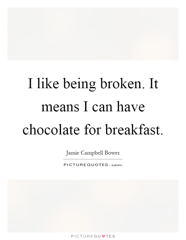 I like being broken. It means I can have chocolate for breakfast Picture Quote #1