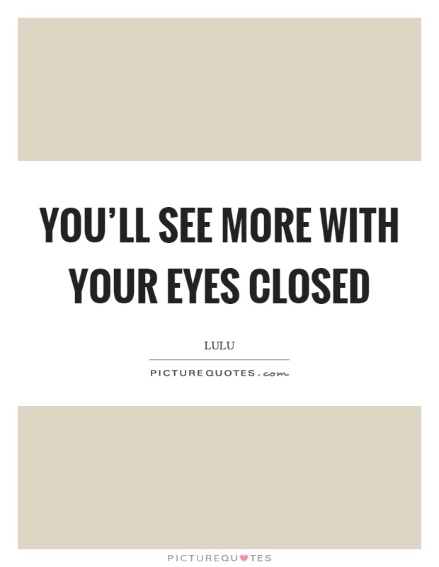 You'll see more with your eyes closed Picture Quote #1