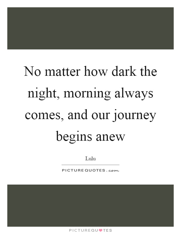 No matter how dark the night, morning always comes, and our journey begins anew Picture Quote #1