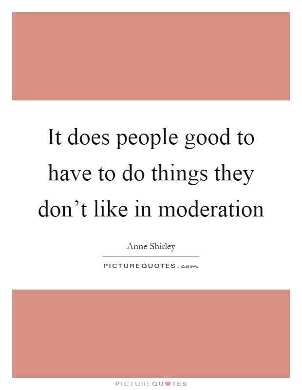 It does people good to have to do things they don't like in moderation Picture Quote #1