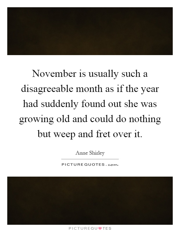 November is usually such a disagreeable month as if the year had suddenly found out she was growing old and could do nothing but weep and fret over it Picture Quote #1