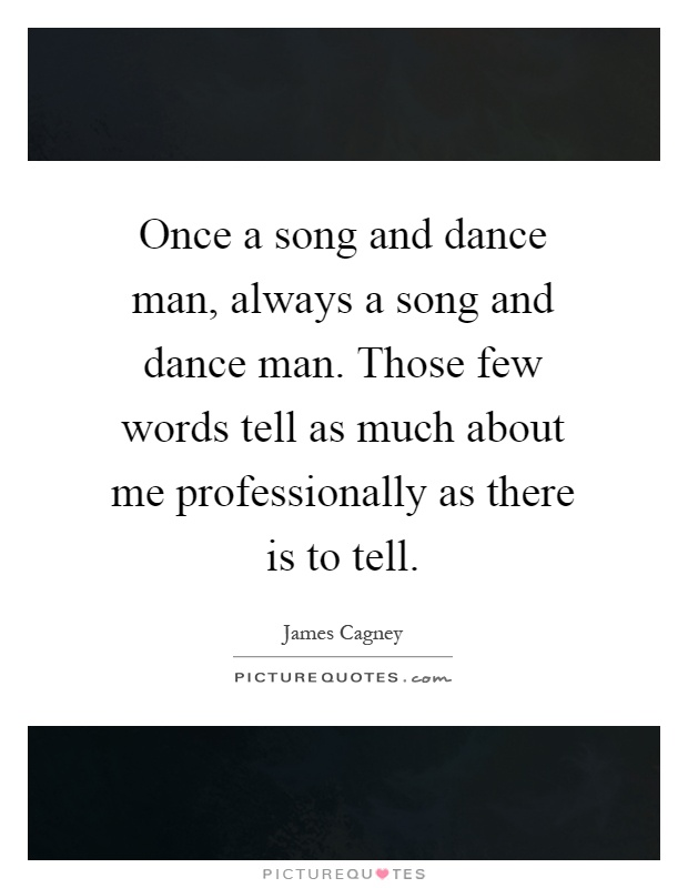 Once a song and dance man, always a song and dance man. Those few words tell as much about me professionally as there is to tell Picture Quote #1