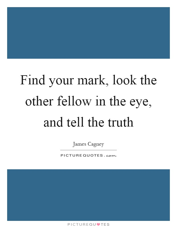 Find your mark, look the other fellow in the eye, and tell the truth Picture Quote #1