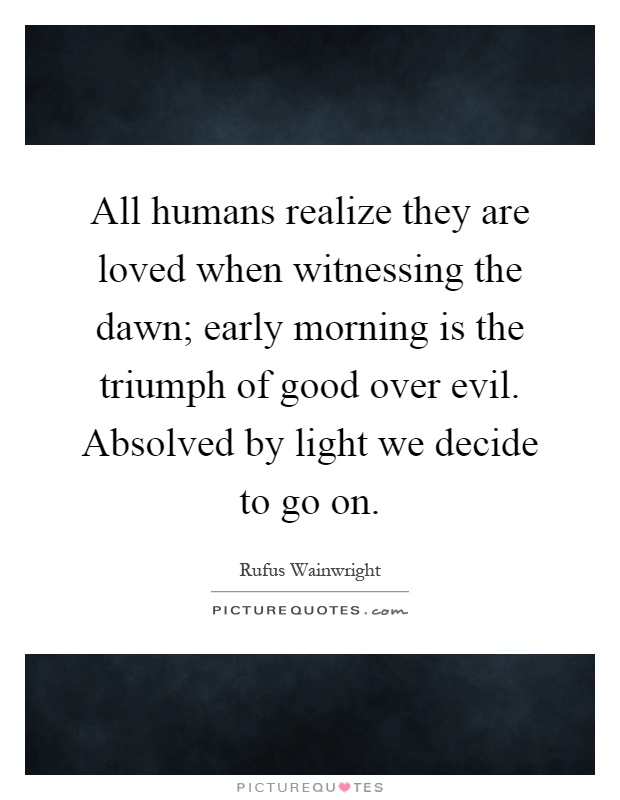 All humans realize they are loved when witnessing the dawn; early morning is the triumph of good over evil. Absolved by light we decide to go on Picture Quote #1