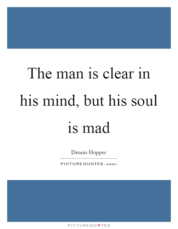 The man is clear in his mind, but his soul is mad Picture Quote #1