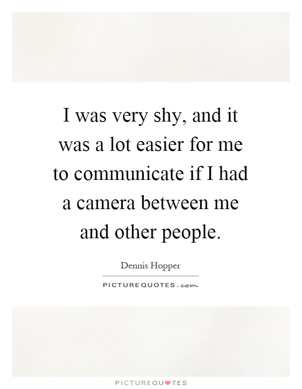 I was very shy, and it was a lot easier for me to communicate if I had a camera between me and other people Picture Quote #1