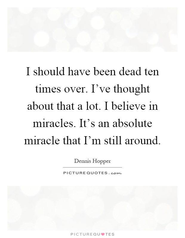 I should have been dead ten times over. I've thought about that a lot. I believe in miracles. It's an absolute miracle that I'm still around Picture Quote #1